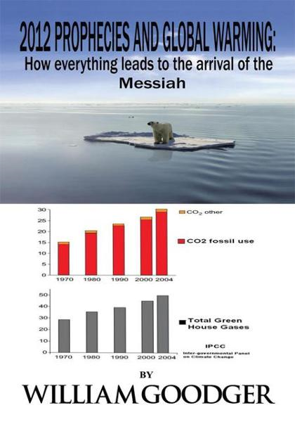 2012 Prophecies and Global Warming: How everything leads to the arrival of the Messiah By: William Goodger