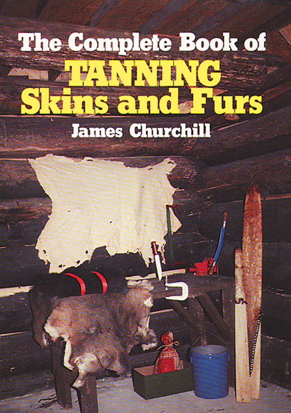 The Complete Book of Tanning Skins & Furs By: James Churchill