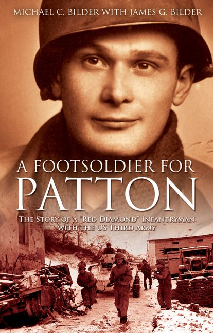 "Foot Soldier For Patton The Story Of A ""Red Diamond"" Infantryman With The U.S. Third Army By: Michael Bilder,James G. Bilder"
