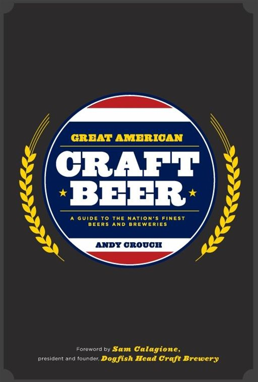 Great American Craft Beer: A Guide to the Nation's Finest Beers and Breweries By: Andy Crouch