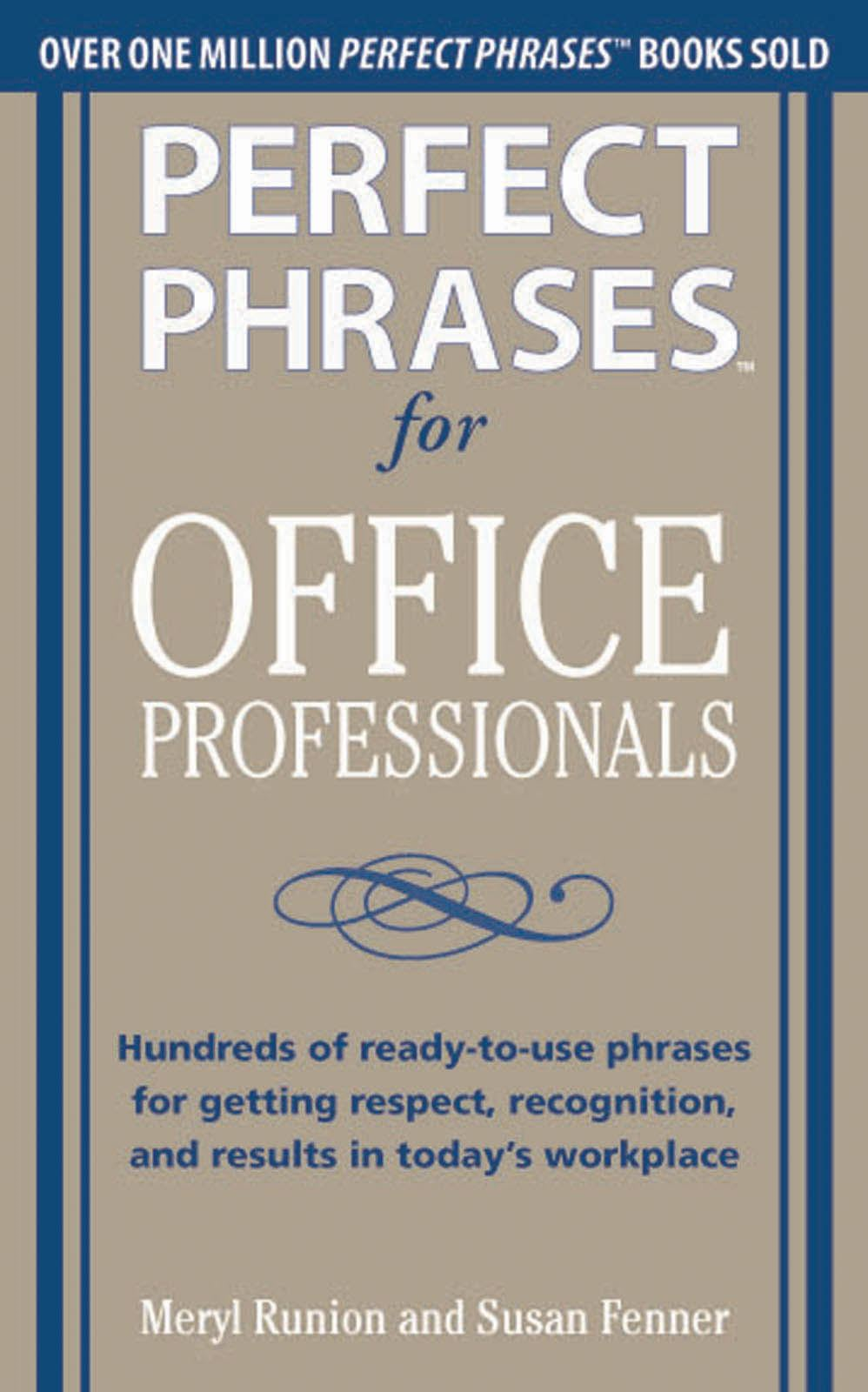 "Perfect Phrases for Office Professionals: Hundreds of ready-to-use phrases for getting respect, recognition, and results in today""s workplace By: Meryl Runion,Susan Fenner"