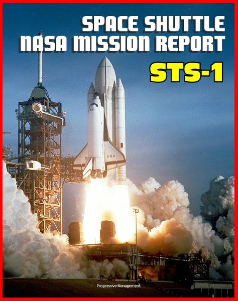 Space Shuttle NASA Mission Report: STS-1, April 1981 - Young and Crippen Pilot Columbia on the First Space Shuttle Mission - Complete Technical Details of All Aspects of the Historic Flight By: Progressive Management