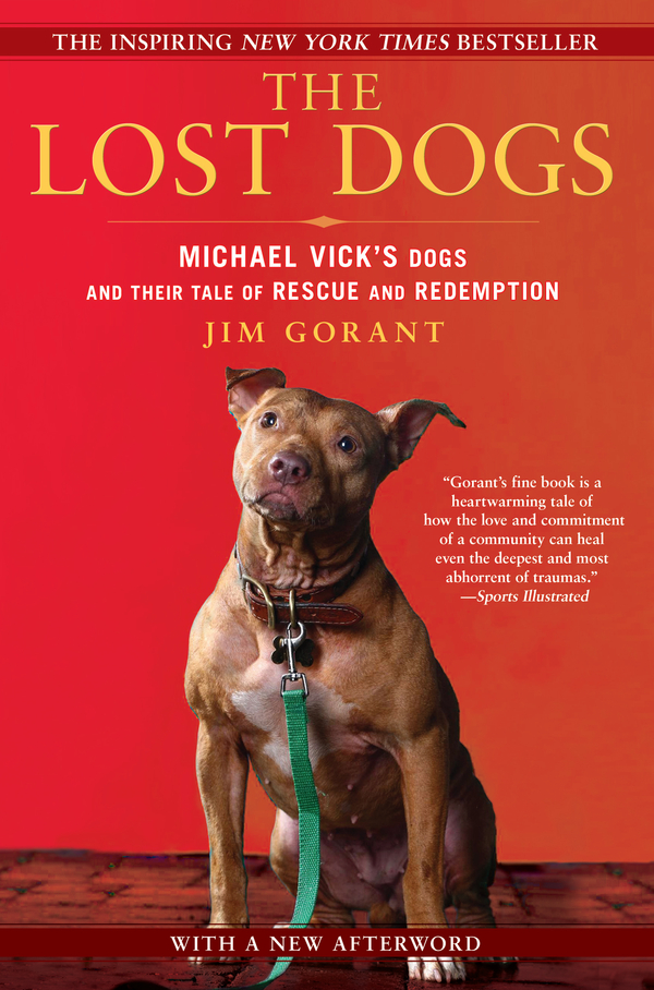 The Lost Dogs: Michael Vick's Dogs and Their Tale of Rescue and Redemption By: Jim Gorant