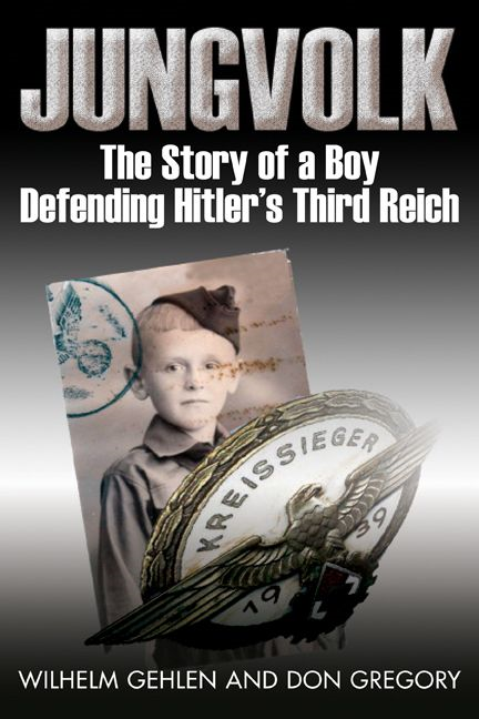 Jungvolk The Story Of A Boy Defending Hitler's Reich By: Wilhelm R. Gehlen,Don A. Gregory