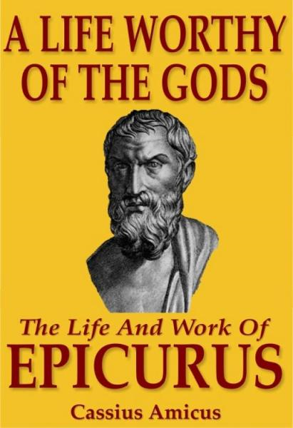 A Life Worthy of the Gods: The Life And Work of Epicurus