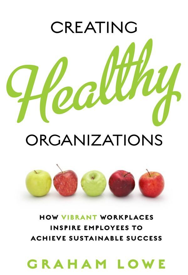 Creating Healthy Organizations By: Graham Lowe