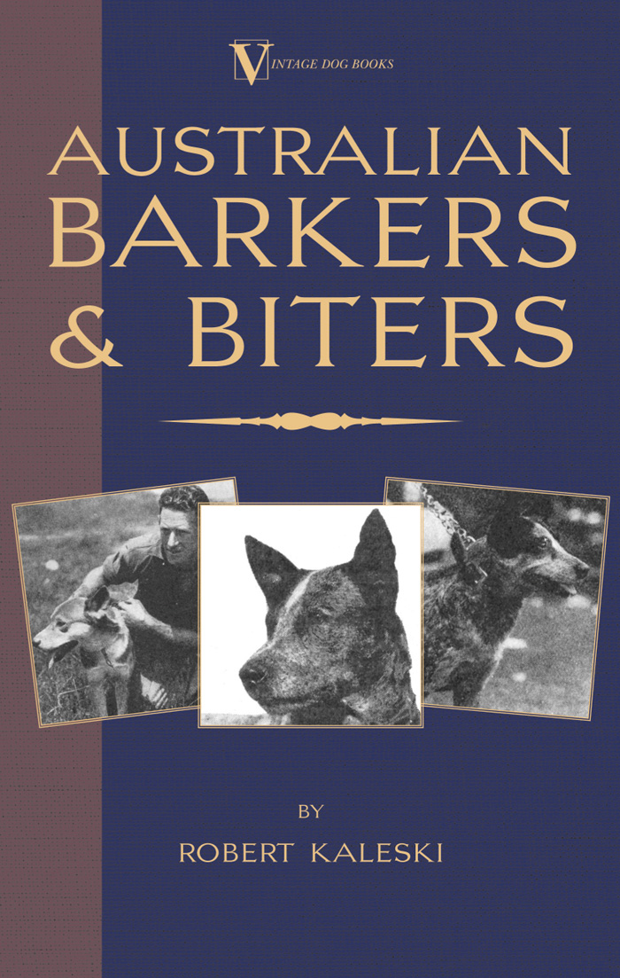 Australian Barkers and Biters (A Vintage Dog Books Breed Classic - Australian Cattle Dog) By: Robert Kaleski