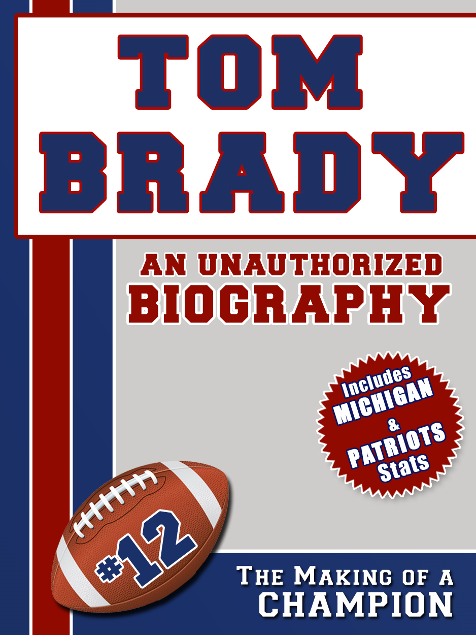 Tom Brady: An Unauthorized Biography By: Belmont and Belcourt Biographies