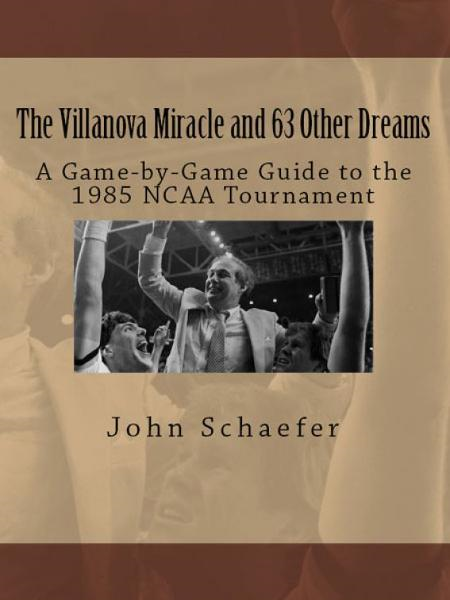 The Villanova Miracle and 63 Other Dreams: A Game-by-Game Guide to the 1985 NCAA Tournament
