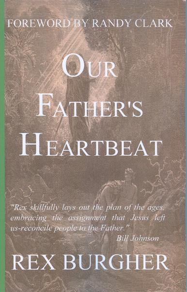 Our Father's Heartbeat: The journey of rediscovery that takes us back home to our Father's Heart. By: Randy Clark,Rex Burgher