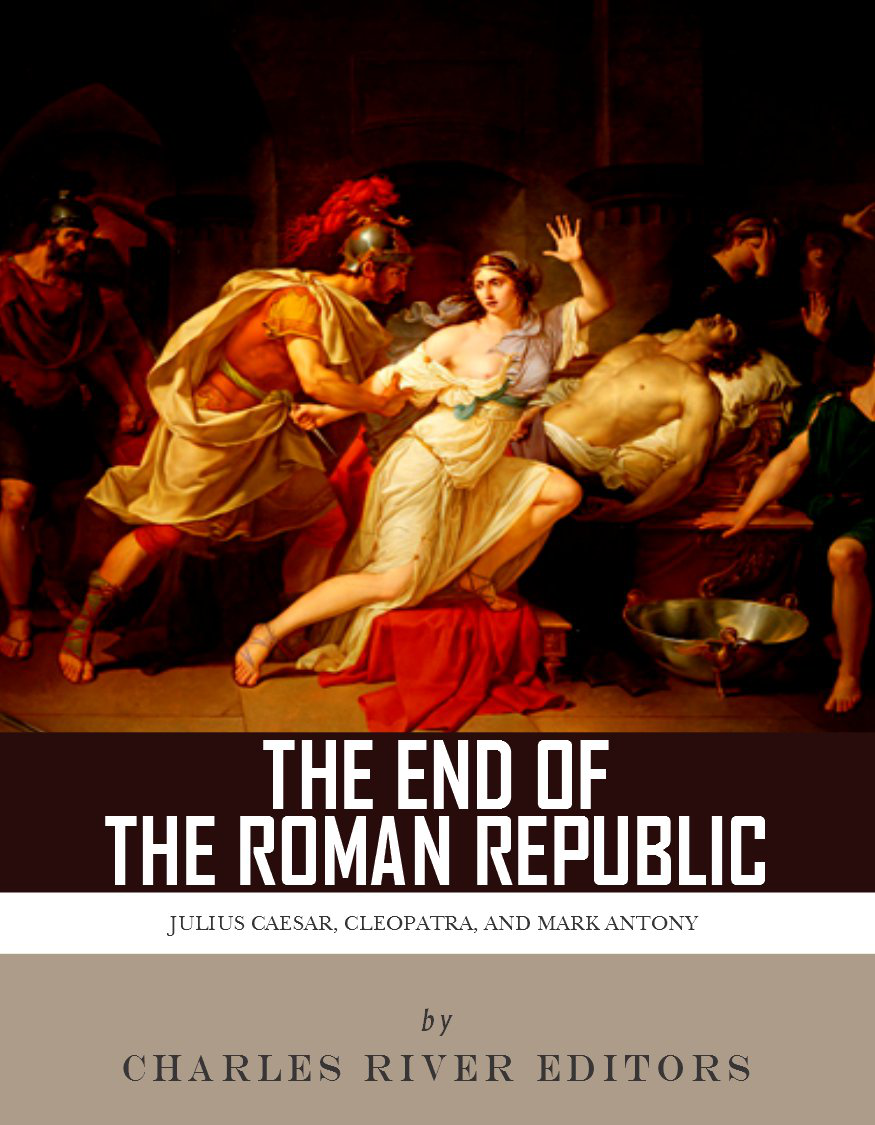 The End of the Roman Republic: The Lives and Legacies of Julius Caesar, Cleopatra, Mark Antony, and Augustus By: Charles River Editors