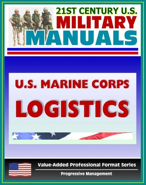 21st Century U.S. Military Manuals: U.S. Marine Corps (USMC) Logistics - Marine Corps Doctrinal Publication (MCDP) 4 (Value-Added Professional Format Series) By: Progressive Management
