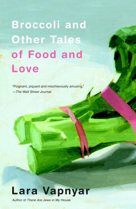 Broccoli and Other Tales of Food and Love By: Lara Vapnyar