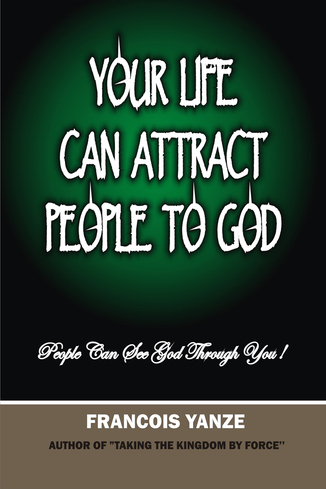 Your Life Can Attract People To God By: Francois Yanze