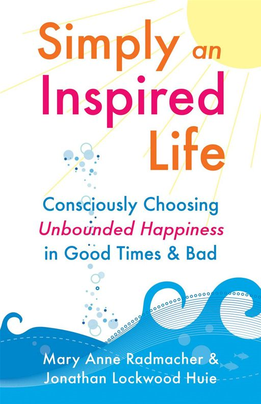 Simply An Inspired Life: Consciously Choosing Unbounded Happiness In Good Times & Bad By: Mary Anne Radmacher,Jonathan Huie