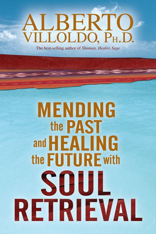 Mending The Past & Healing The Future With Soul Retrieval By: Alberto Villoldo