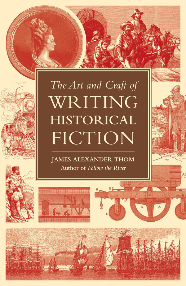 The Art and Craft of Writing Historical Fiction: Researching and Writing Historical Fiction By: James Alexander Thom