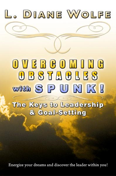 Overcoming Obstacles with SPUNK! The Keys to Leadership & Goal-Setting By: L. Diane Wolfe