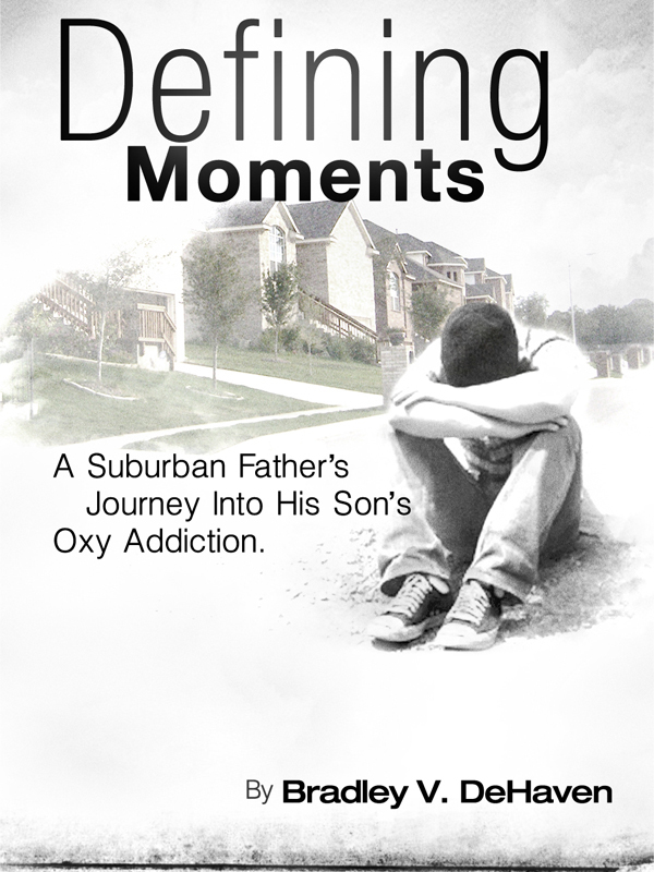 Defining Moments: A Suburban Father's Journey Into His Son's Oxy Addiction By: Bradley V. DeHaven