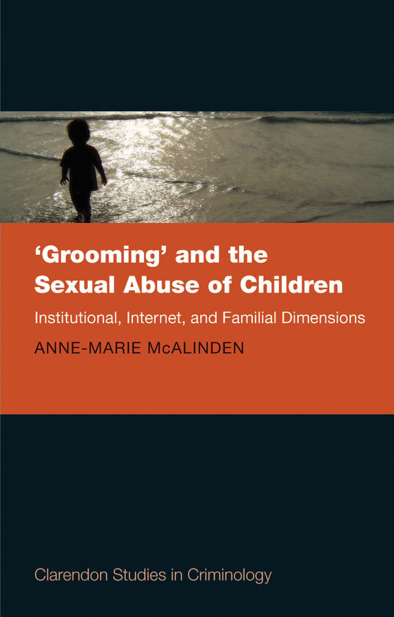 'Grooming' and the Sexual Abuse of Children: Institutional, Internet, and Familial Dimensions By: Anne-Marie McAlinden