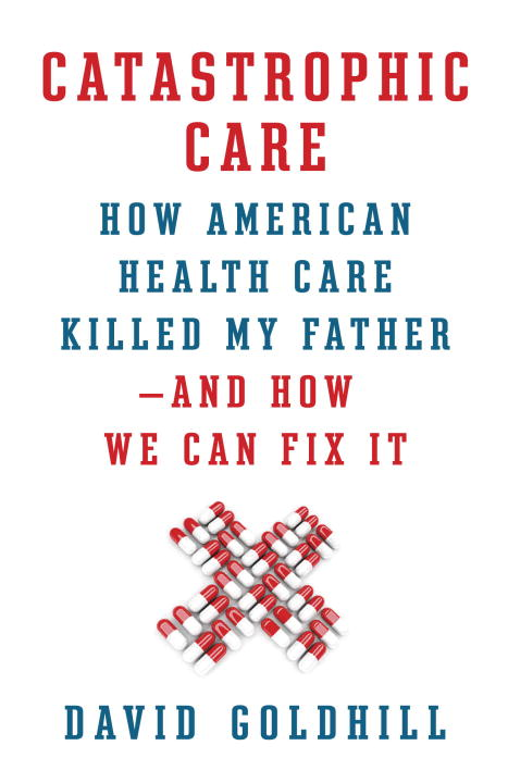 Catastrophic Care By: David Goldhill