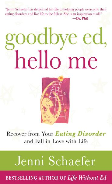 Goodbye Ed, Hello Me: Recover from Your Eating Disorder and Fall in Love with Life By: Jenni Schaefer