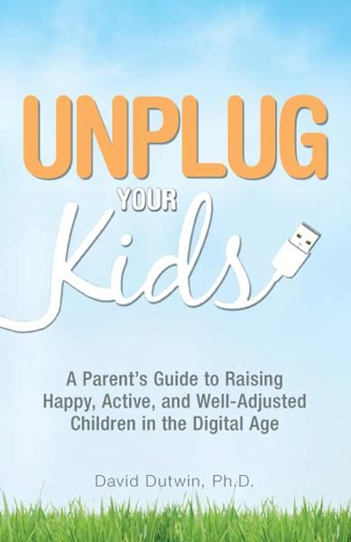 Unplug Your Kids: A Parent's Guide to Raising Happy, Active and Well-Adjusted Children in the Digital Age By: David Dutwin