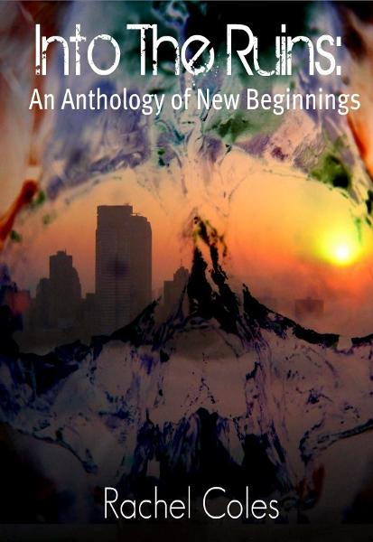 Into The Ruins: An Anthology of New Beginnings By: Rachel Coles