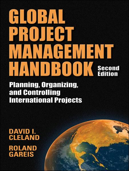 Global Project Management Handbook: Planning, Organizing and Controlling International Projects, Second Edition : Planning, Organizing, and Controlling International Projects: Planning, Organizing, and Controlling International Projects