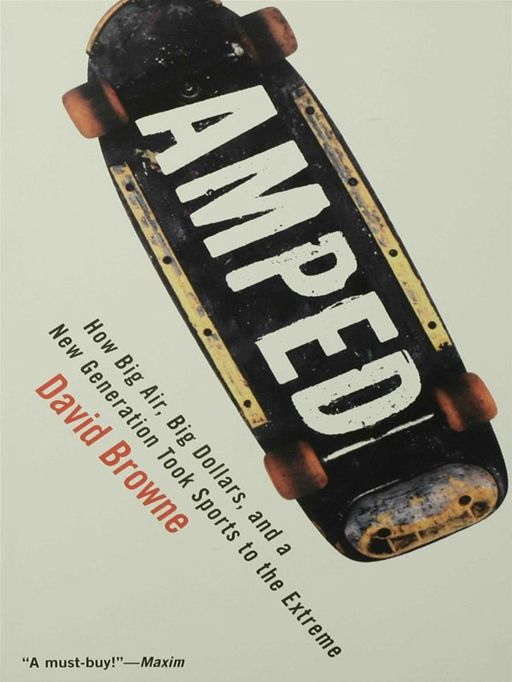 Amped: How Big Air, Big Dollars, and a New Generation Took Sports to the Extreme By: David Browne
