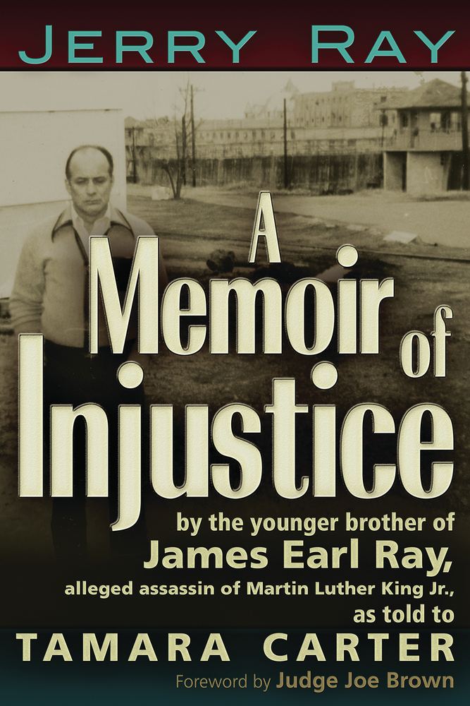 A Memoir of Injustice: By the Younger Brother of James Earl Ray, Alleged Assassin of Martin Luther King, Jr By: Jerry Ray,Tamara Carter