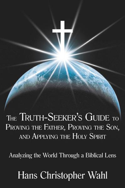The Truth-Seekers Guide to Proving the Father, Proving the Son, and Applying the Holy Spirit By: Hans Christopher Wahl