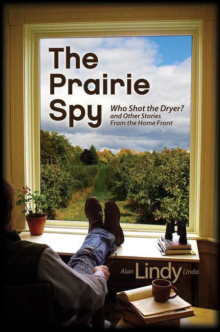 The Prairie Spy: Who Shot the Dryer? and Other Stories From the Home Front