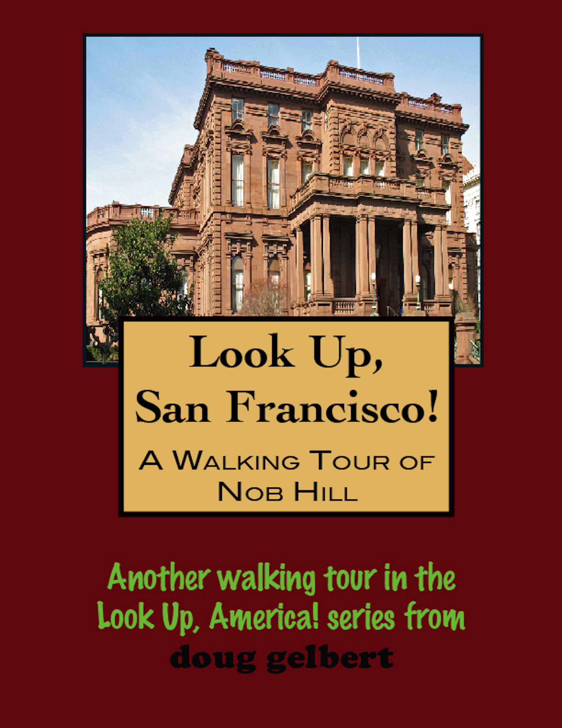 Look Up, San Francisco! A Walking Tour of Nob Hill By: Doug Gelbert