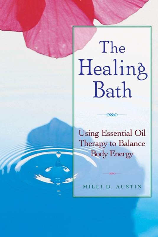 The Healing Bath: Using Essential Oil Therapy to Balance Body Energy By: Milli D. Austin