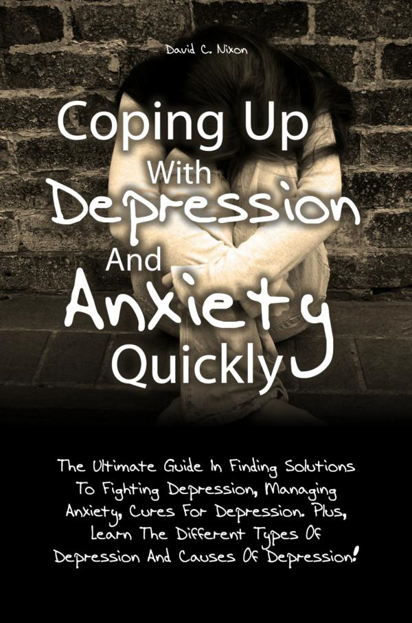 Coping Up With Depression And Anxiety Quickly By: David C. Nixon