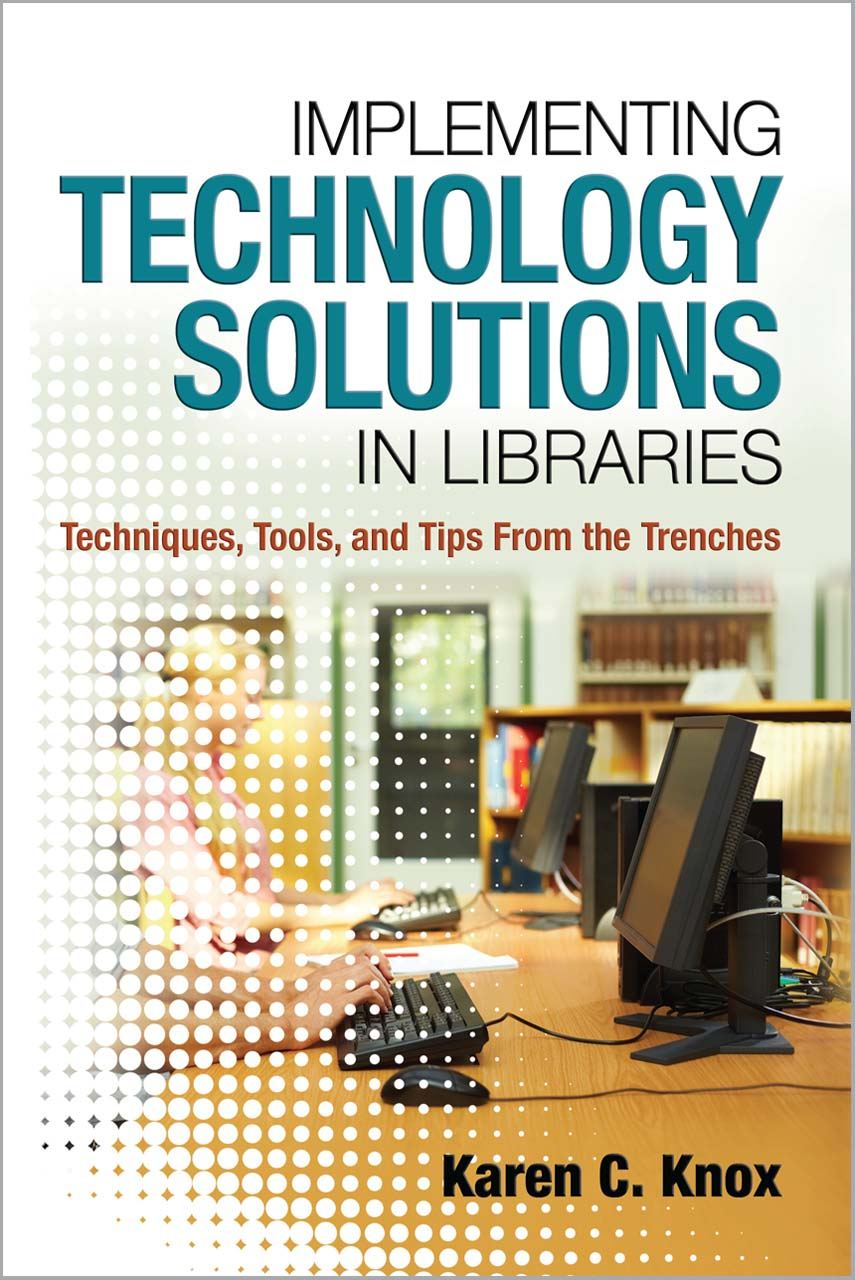 Implementing Technology Solutions in Libraries: Techniques Tools and Tips From the Trenches By: Karen C. Knox