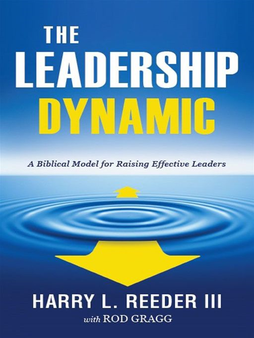 The Leadership Dynamic: A Biblical Model for Raising Effective Leaders By: Harry L. Reeder III,Rod Gragg