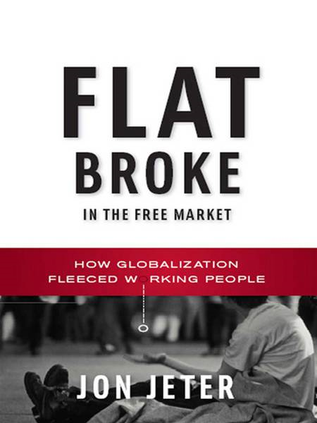 Flat Broke in the Free Market: How Globalization Fleeced Working People By: Jon Jeter