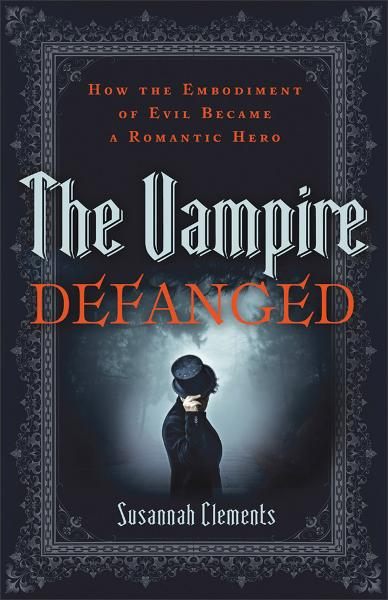 Vampire Defanged, The: How the Embodiment of Evil Became a Romantic Hero By: Susannah Clements