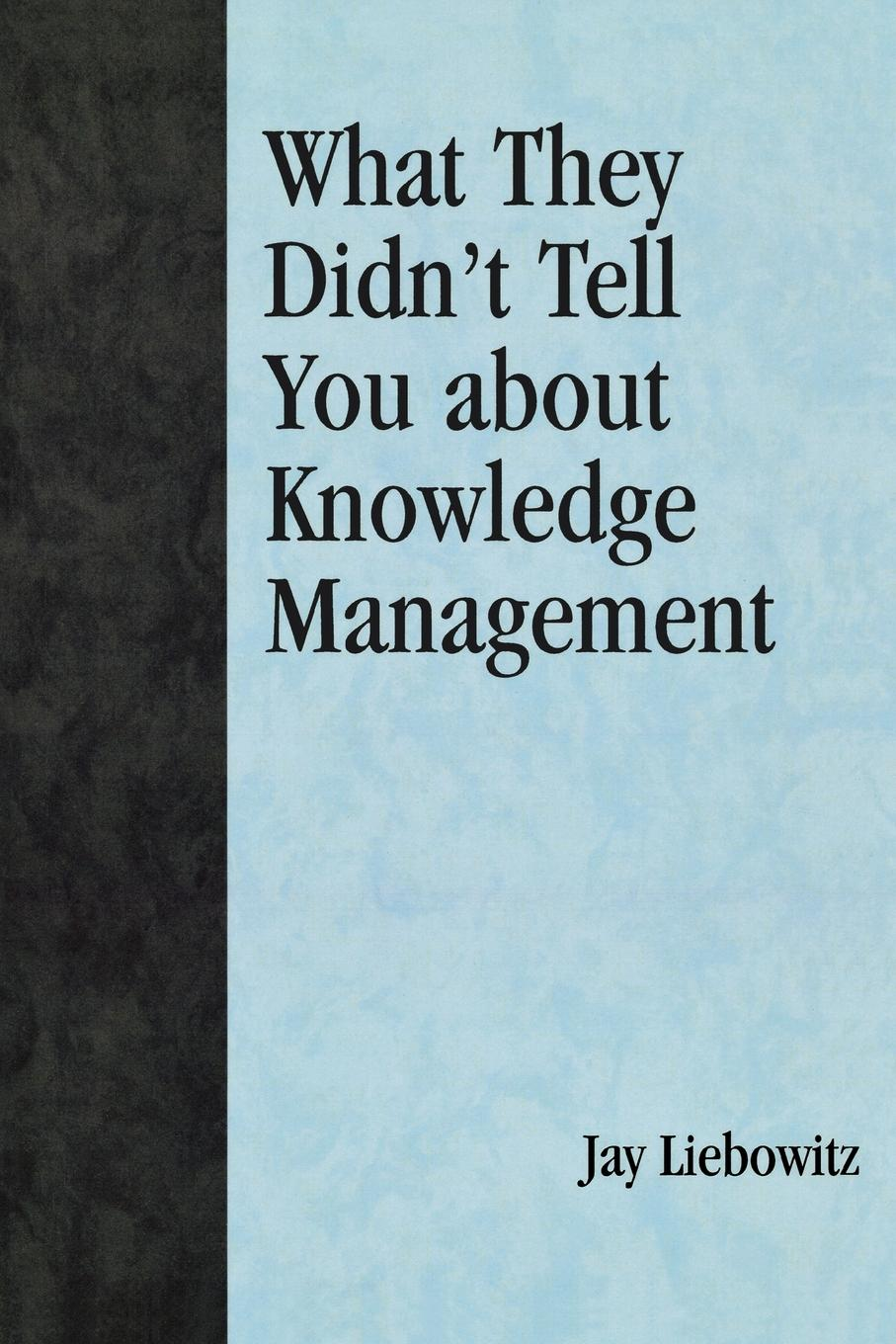 What They Didn't Tell You About Knowledge Management By: Jay Liebowitz