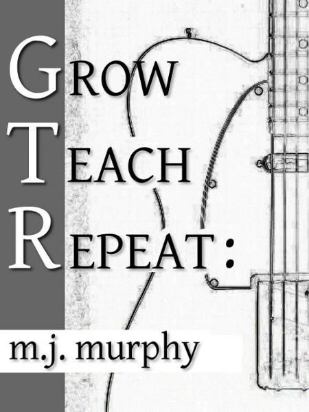 Grow, Teach, Repeat: The Art of Learning & Teaching Guitar By: M.J. Murphy