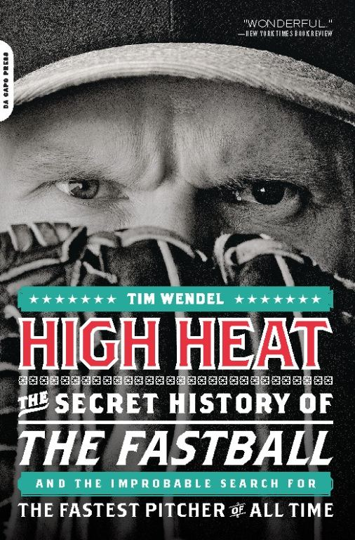 High Heat: The Secret History of the Fastball and the Improbable Search for the Fastest Pitcher of All Time By: Tim Wendel