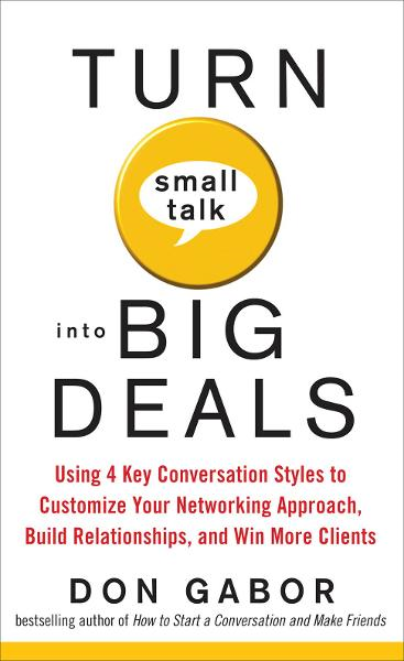 Turn Small Talk into Big Deals: Using 4 Key Conversation Styles to Customize Your Networking Approach, Build Relationships, and Win More Clients By: Don Gabor