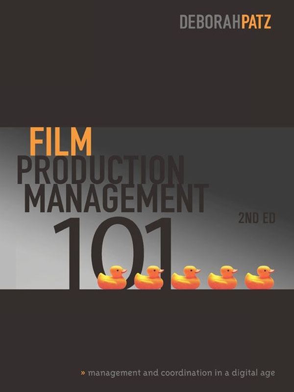 Film Production Management 101, 2nd Edition: Management and Coordination in a Digital Age By: Deborah Patz