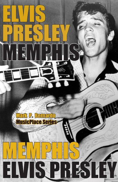 Elvis Presley: Memphis By: Mark P. Bernardo