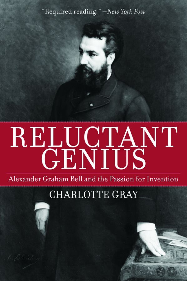 Reluctant Genius: Alexander Graham Bell and the Passion for Invention By: Charlotte Gray