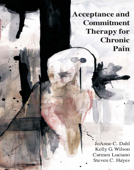 Acceptance and Commitment Therapy for Chronic Pain By: Carmen Luciano, PhD,JoAnne Dahl, PhD,Kelly G. Wilson, PhD