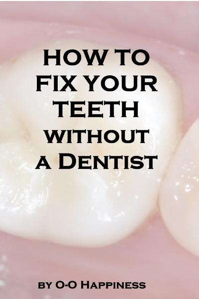 How to Fix Your Teeth Without a Dentist By: O-O Happiness