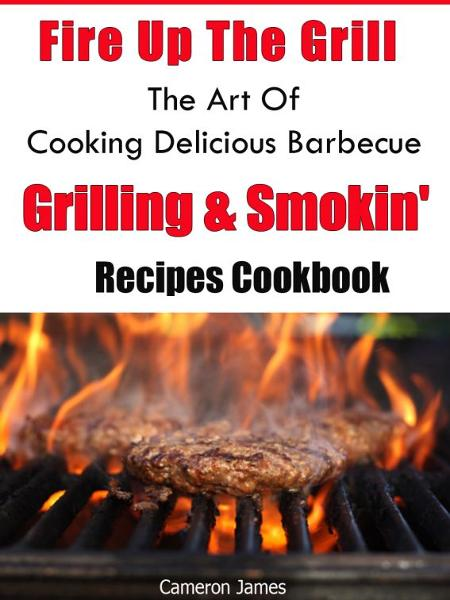 Fire Up The Grill The Art of Cooking Delicious Barbecue, Grilling & Smokin' Recipes Cookbook By: Cameron James